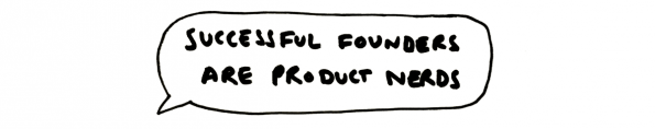 Die besten Gründer sind Produkt-Nerds. (Quelle: Medium)