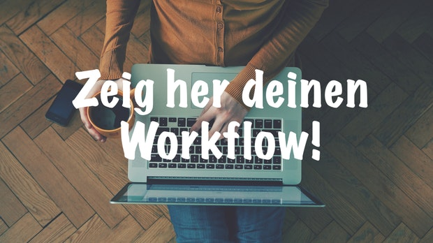 Zeig her deinen Workflow! Wie strukturierst du deinen Arbeitstag? [+ Verlosung]